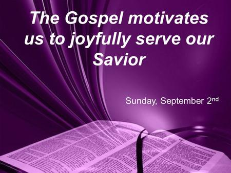 The Gospel motivates us to joyfully serve our Savior Sunday, September 2 nd.