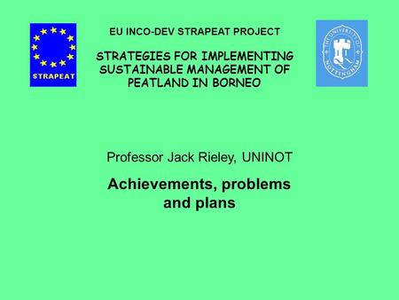 Professor Jack Rieley, UNINOT Achievements, problems and plans EU INCO-DEV STRAPEAT PROJECT STRATEGIES FOR IMPLEMENTING SUSTAINABLE MANAGEMENT OF PEATLAND.