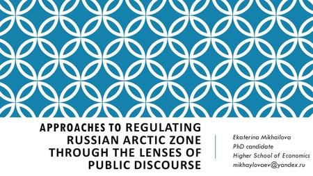 APPROACHES TO REGULATING RUSSIAN ARCTIC ZONE THROUGH THE LENSES OF PUBLIC DISCOURSE Ekaterina Mikhailova PhD candidate Higher School of Economics