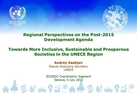Regional Perspectives on the Post-2015 Development Agenda Towards More Inclusive, Sustainable and Prosperous Societies in the UNECE Region Andrey Vasilyev.