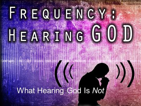 "FREQUENCY What Hearing God Is Not. ""My sheep hear my voice, I know them, and they follow me.""(Jn 10:27)"