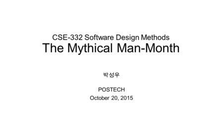 CSE-332 Software Design Methods The Mythical Man-Month 박성우 POSTECH October 20, 2015.