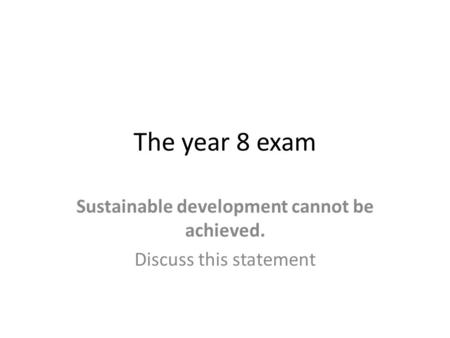 The year 8 exam Sustainable development cannot be achieved. Discuss this statement.