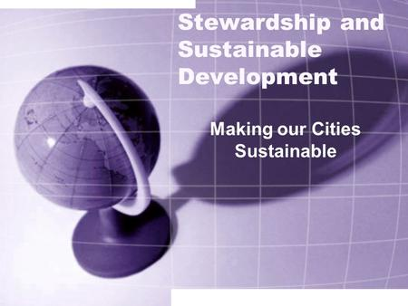Stewardship and Sustainable Development Making our Cities Sustainable.