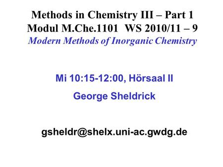 Methods in Chemistry III – Part 1 Modul M.Che.1101 WS 2010/11 – 9 Modern Methods of Inorganic Chemistry Mi 10:15-12:00, Hörsaal II George Sheldrick