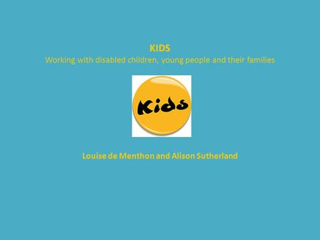 KIDS Working with disabled children, young people and their families Louise de Menthon and Alison Sutherland.