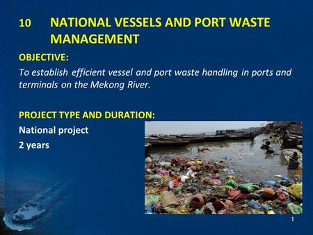 10 NATIONAL VESSELS AND PORT WASTE MANAGEMENT OBJECTIVE: To establish efficient vessel and port waste handling in ports and terminals on the Mekong River.