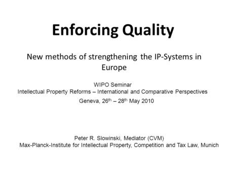 Enforcing Quality New methods of strengthening the IP-Systems in Europe Peter R. Slowinski, Mediator (CVM) Max-Planck-Institute for Intellectual Property,