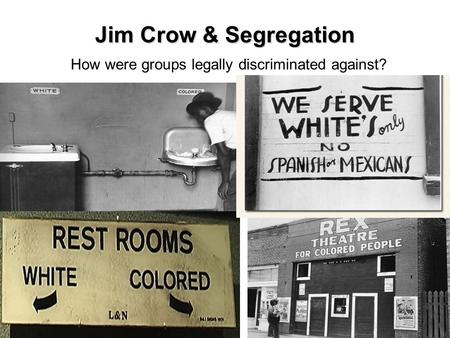 Jim Crow & Segregation How were groups legally discriminated against?