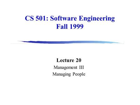CS 501: Software Engineering Fall 1999 Lecture 20 Management III Managing People.