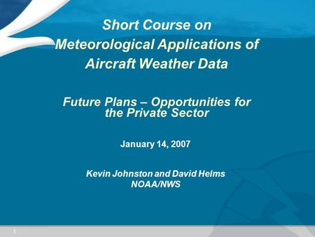1 Short Course on Meteorological Applications of Aircraft Weather Data Future Plans – Opportunities for the Private Sector January 14, 2007 Kevin Johnston.