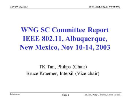 Doc.: IEEE 802.11-03/0849r0 Submission Nov 10-14, 2003 TK Tan, Philips, Bruce Kraemer, Intersil, Slide 1 WNG SC Committee Report IEEE 802.11, Albuquerque,