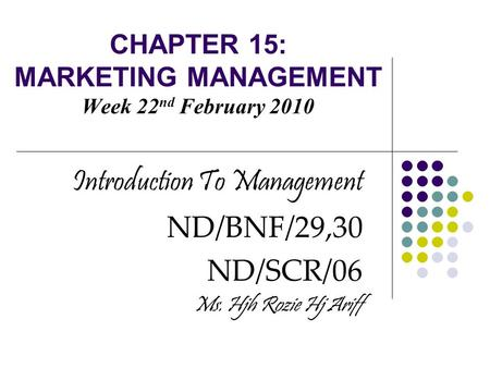 CHAPTER 15: MARKETING MANAGEMENT Week 22 nd February 2010 Introduction To Management ND/BNF/29,30 ND/SCR/06 Ms. Hjh Rozie Hj Ariff.