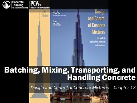 Batching, Mixing, Transporting, and Handling Concrete Design and Control of Concrete Mixtures – Chapter 13.