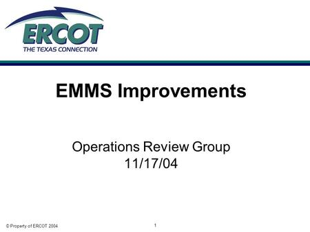 © Property of ERCOT 2004 1 EMMS Improvements Operations Review Group 11/17/04.
