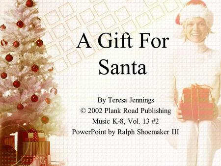 A Gift For Santa By Teresa Jennings © 2002 Plank Road Publishing Music K-8, Vol. 13 #2 PowerPoint by Ralph Shoemaker III.