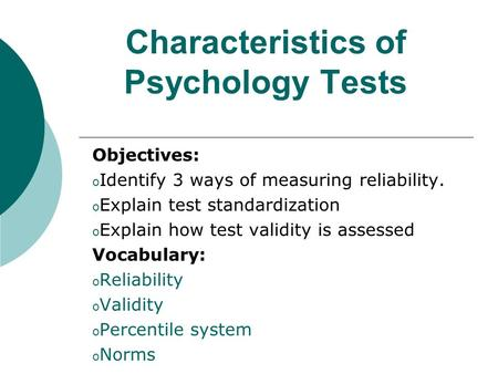 Characteristics of Psychology Tests Objectives: o Identify 3 ways of measuring reliability. o Explain test standardization o Explain how test validity.
