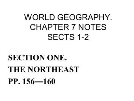 WORLD GEOGRAPHY. CHAPTER 7 NOTES SECTS 1-2 SECTION ONE. THE NORTHEAST PP. 156 — 160.