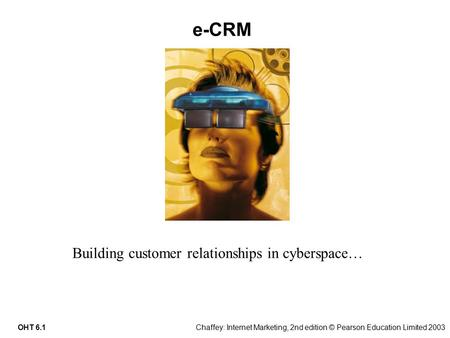 Chaffey: Internet Marketing, 2nd edition © Pearson Education Limited 2003OHT 6.1 e-CRM Building customer relationships in cyberspace…