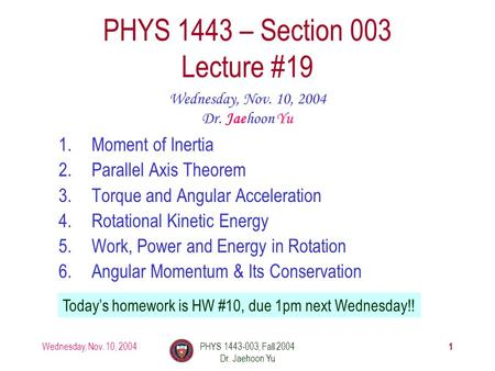 Wednesday, Nov. 10, 2004PHYS 1443-003, Fall 2004 Dr. Jaehoon Yu 1 1.Moment of Inertia 2.Parallel Axis Theorem 3.Torque and Angular Acceleration 4.Rotational.
