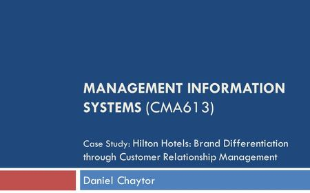 MANAGEMENT INFORMATION SYSTEMS (CMA613) Case Study: Hilton Hotels: Brand Differentiation through Customer Relationship Management Daniel Chaytor.
