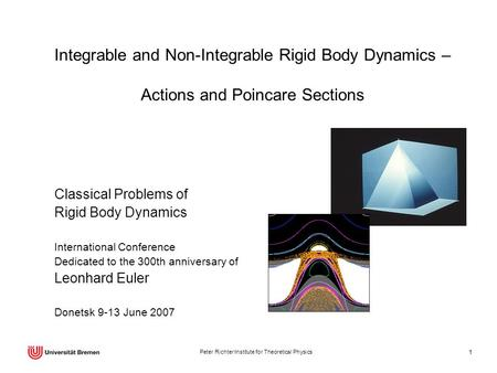 Peter Richter Institute for Theoretical Physics 1 Integrable and Non-Integrable Rigid Body Dynamics – Actions and Poincare Sections Classical Problems.
