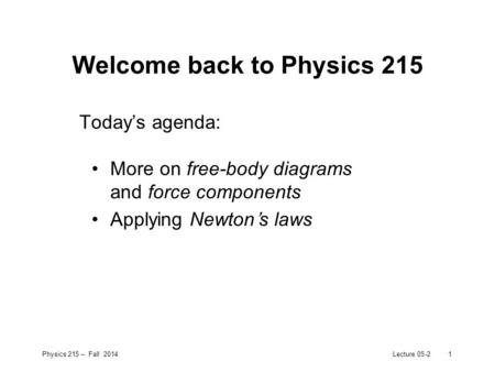 Physics 215 – Fall 2014Lecture 05-21 Welcome back to Physics 215 Today's agenda: More on free-body diagrams and force components Applying Newton's laws.