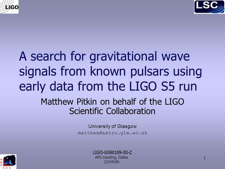 APS meeting, Dallas 22/04/06 1 A search for gravitational wave signals from known pulsars using early data from the LIGO S5 run Matthew Pitkin on behalf.