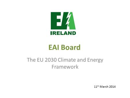 EAI Board The EU 2030 Climate and Energy Framework 11 th March 2014.