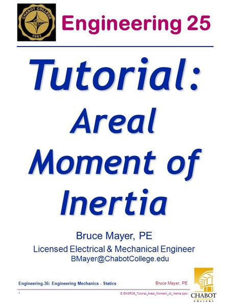 E ENGR36_Tutorial_Areal_Moment_of_Inertia.pptx 1 Bruce Mayer, PE Engineering-36: Engineering Mechanics - Statics Bruce Mayer, PE Licensed Electrical &