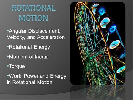 Angular Displacement, Velocity, and Acceleration Rotational Energy Moment of Inertia Torque Work, Power and Energy in Rotational Motion.