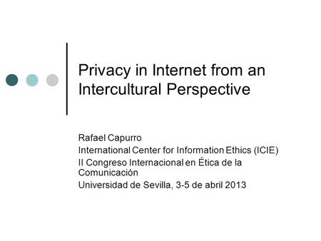 Privacy in Internet from an Intercultural Perspective Rafael Capurro International Center for Information Ethics (ICIE) II Congreso Internacional en Ética.