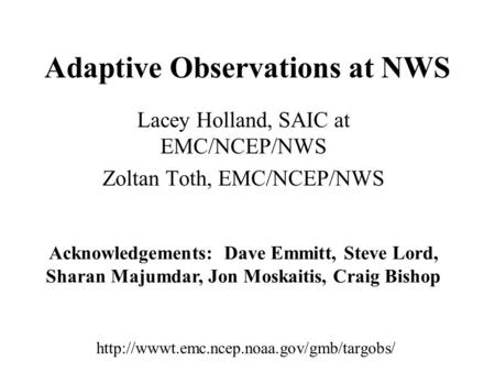 Adaptive Observations at NWS Lacey Holland, SAIC at EMC/NCEP/NWS Zoltan Toth, EMC/NCEP/NWS  Acknowledgements: