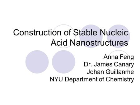 Construction of Stable Nucleic Acid Nanostructures Anna Feng Dr. James Canary Johan Guillanme NYU Department of Chemistry.