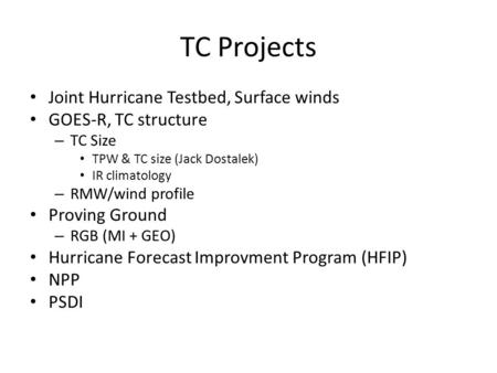TC Projects Joint Hurricane Testbed, Surface winds GOES-R, TC structure – TC Size TPW & TC size (Jack Dostalek) IR climatology – RMW/wind profile Proving.