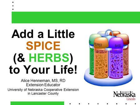 1 Add a Little SPICE (& HERBS) to Your Life! Alice Henneman, MS, RD Extension Educator University of Nebraska Cooperative Extension in Lancaster County.