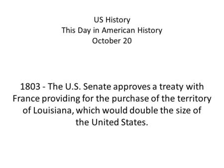 US History This Day in American History October 20 1803 - The U.S. Senate approves a treaty with France providing for the purchase of the territory of.