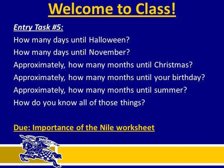Welcome to Class! Entry Task #5: How many days until Halloween? How many days until November? Approximately, how many months until Christmas? Approximately,