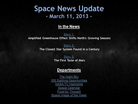 Space News Update - March 11, 2013 - In the News Story 1: Story 1: Amplified Greenhouse Effect Shifts North's Growing Seasons Story 2: Story 2: The Closest.