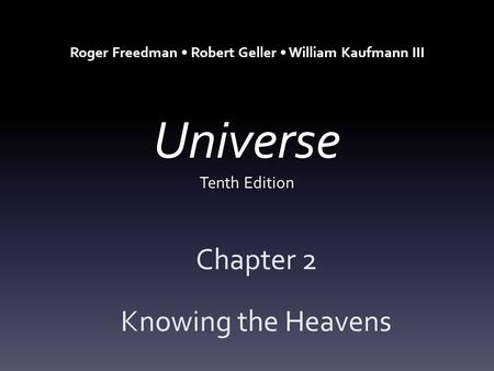 Universe Tenth Edition Chapter 2 Knowing the Heavens Roger Freedman Robert Geller William Kaufmann III.