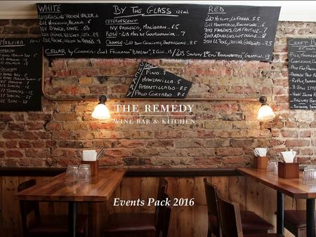 Events Pack 2016. The Remedy is a wine bar and kitchen with a serious passion for food and wine. It is a cosy and relaxed place where people discover.