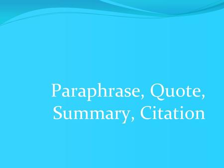 Paraphrase, Quote, Summary, Citation. Quoting A quotation must be identical to the original, using a segment of the source. A quotation must match the.