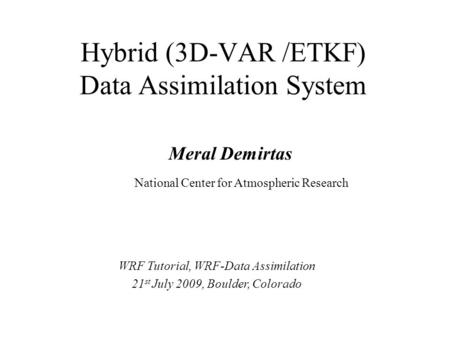 Meral Demirtas National Center for Atmospheric Research Hybrid (3D-VAR /ETKF) Data Assimilation System WRF Tutorial, WRF-Data Assimilation 21 st July 2009,