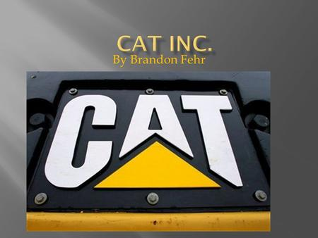 By Brandon Fehr.  I chose cat because I like them and they make nice tractors. I wanted to learn more about them.