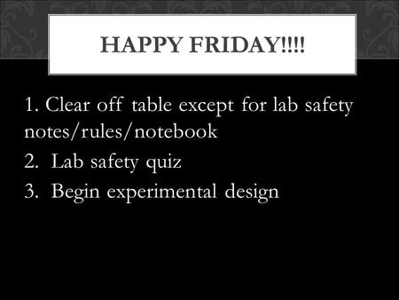 1. Clear off table except for lab safety notes/rules/notebook 2. Lab safety quiz 3. Begin experimental design HAPPY FRIDAY!!!!