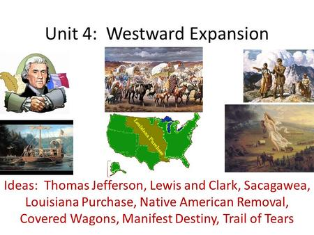 Unit 4: Westward Expansion Ideas: Thomas Jefferson, Lewis and Clark, Sacagawea, Louisiana Purchase, Native American Removal, Covered Wagons, Manifest Destiny,