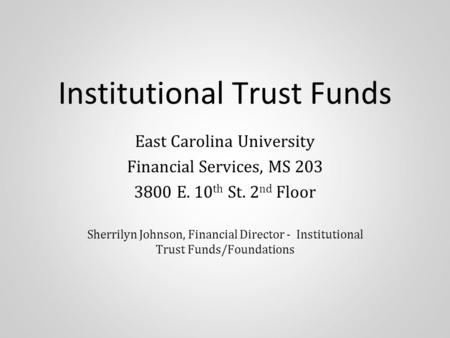Institutional Trust Funds East Carolina University Financial Services, MS 203 3800 E. 10 th St. 2 nd Floor Sherrilyn Johnson, Financial Director - Institutional.