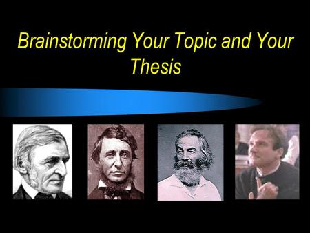 Brainstorming Your Topic and Your Thesis. Step Two: Brainstorming Thesis 1.Your topic must use directly cited examples from the writing of Emerson, Thoreau,