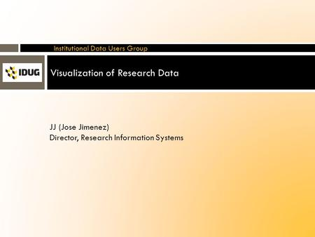 Visualization of Research Data Institutional Data Users Group JJ (Jose Jimenez) Director, Research Information Systems.