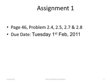 Lecture 02Electro Mechanical System1 Assignment 1 Page 46, Problem 2.4, 2.5, 2.7 & 2.8 Due Date: Tuesday 1 st Feb, 2011.